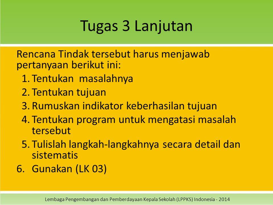 Lembaga Pengembangan dan Pemberdayaan Kepala Sekolah (LPPKS) Indonesia - 2014 Tugas 3 Lanjutan Rencana Tindak tersebut harus menjawab pertanyaan berikut ini: 1.Tentukan masalahnya 2.Tentukan tujuan 3.Rumuskan indikator keberhasilan tujuan 4.Tentukan program untuk mengatasi masalah tersebut 5.Tulislah langkah-langkahnya secara detail dan sistematis 6.Gunakan (LK 03)
