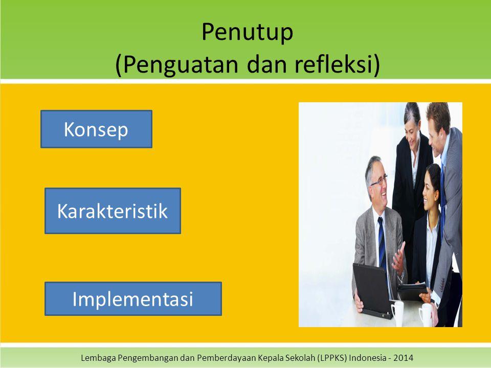 Lembaga Pengembangan dan Pemberdayaan Kepala Sekolah (LPPKS) Indonesia - 2014 Penutup (Penguatan dan refleksi) Konsep Karakteristik Implementasi