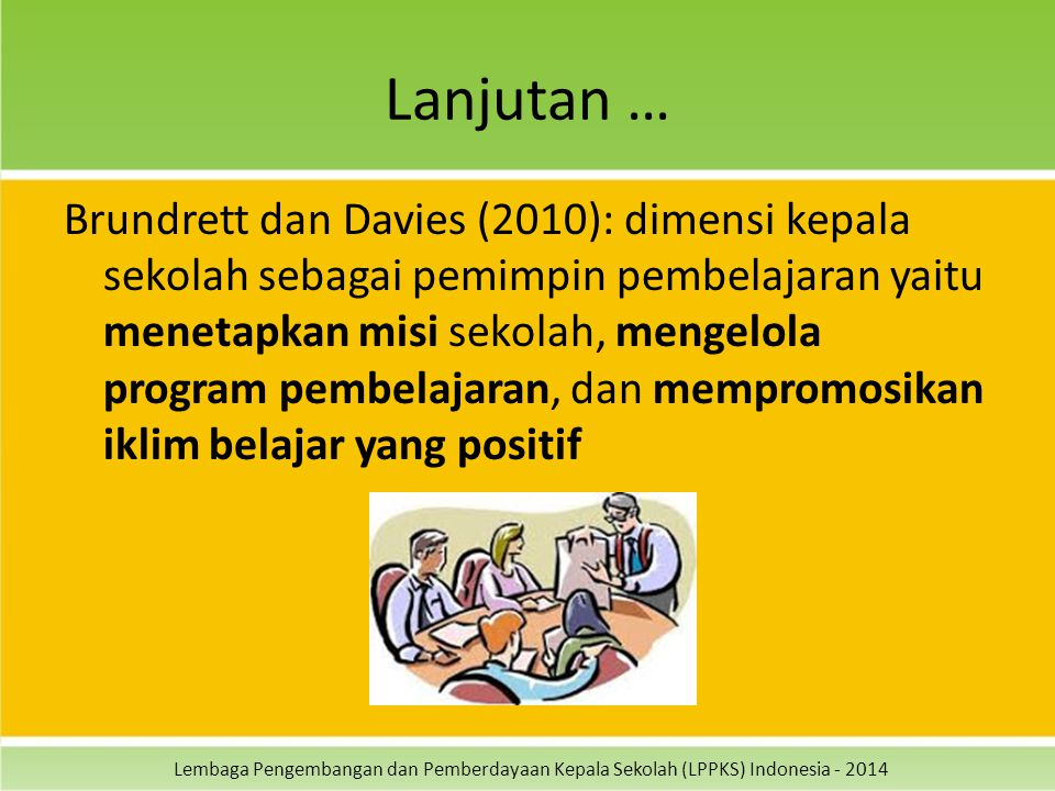 Lembaga Pengembangan dan Pemberdayaan Kepala Sekolah (LPPKS) Indonesia - 2014 Lanjutan … Brundrett dan Davies (2010): dimensi kepala sekolah sebagai pemimpin pembelajaran yaitu menetapkan misi sekolah, mengelola program pembelajaran, dan mempromosikan iklim belajar yang positif