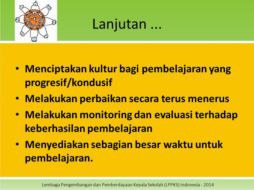 Lembaga Pengembangan dan Pemberdayaan Kepala Sekolah (LPPKS) Indonesia - 2014 Lanjutan... Menciptakan kultur bagi pembelajaran yang progresif/kondusif
