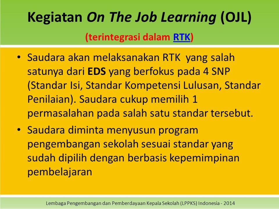 Lembaga Pengembangan dan Pemberdayaan Kepala Sekolah (LPPKS) Indonesia - 2014 Kegiatan On The Job Learning (OJL) (terintegrasi dalam RTK)RTK Saudara akan melaksanakan RTK yang salah satunya dari EDS yang berfokus pada 4 SNP (Standar Isi, Standar Kompetensi Lulusan, Standar Penilaian).