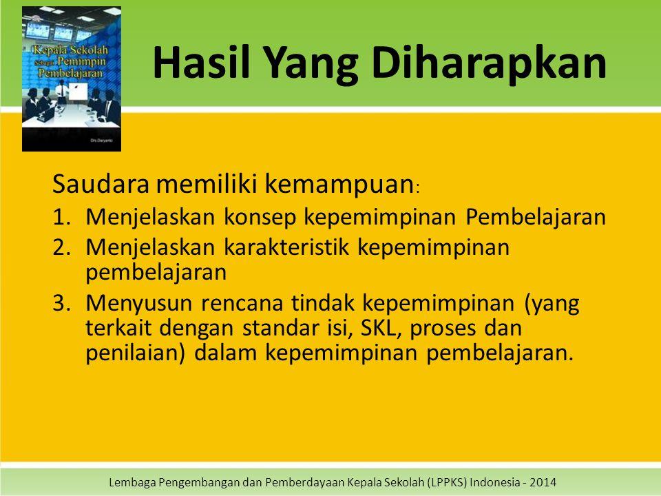 Lembaga Pengembangan dan Pemberdayaan Kepala Sekolah (LPPKS) Indonesia - 2014 Hasil Yang Diharapkan Saudara memiliki kemampuan : 1.Menjelaskan konsep kepemimpinan Pembelajaran 2.Menjelaskan karakteristik kepemimpinan pembelajaran 3.Menyusun rencana tindak kepemimpinan (yang terkait dengan standar isi, SKL, proses dan penilaian) dalam kepemimpinan pembelajaran.