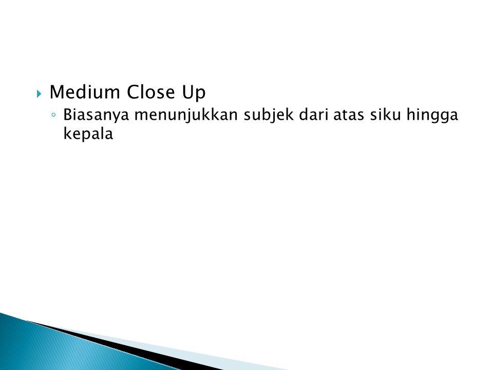  Medium Close Up ◦ Biasanya menunjukkan subjek dari atas siku hingga kepala