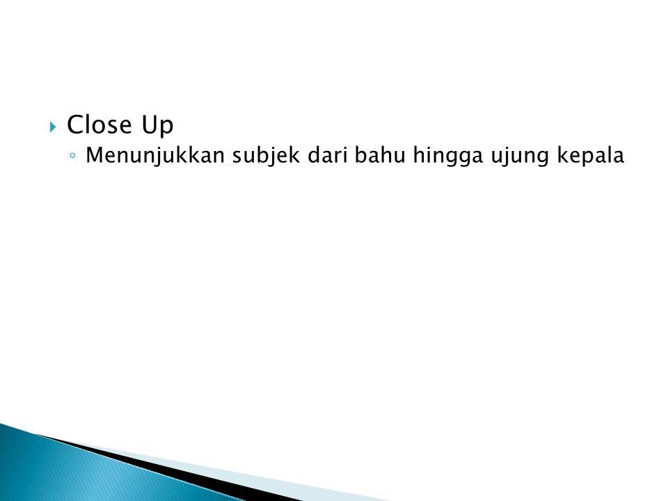  Close Up ◦ Menunjukkan subjek dari bahu hingga ujung kepala