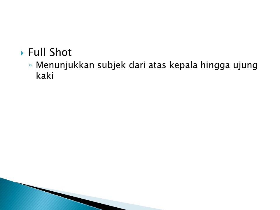  Full Shot ◦ Menunjukkan subjek dari atas kepala hingga ujung kaki