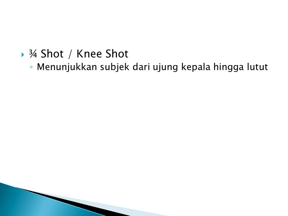  ¾ Shot / Knee Shot ◦ Menunjukkan subjek dari ujung kepala hingga lutut