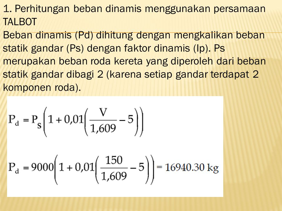 1. Perhitungan beban dinamis menggunakan persamaan TALBOT Beban dinamis (Pd) dihitung dengan mengkalikan beban statik gandar (Ps) dengan faktor dinami