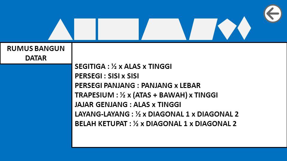 RUMUS BANGUN DATAR SEGITIGA : ½ x ALAS x TINGGI PERSEGI : SISI x SISI PERSEGI PANJANG : PANJANG x LEBAR TRAPESIUM : ½ x (ATAS + BAWAH) x TINGGI JAJAR GENJANG : ALAS x TINGGI LAYANG-LAYANG : ½ x DIAGONAL 1 x DIAGONAL 2 BELAH KETUPAT : ½ x DIAGONAL 1 x DIAGONAL 2