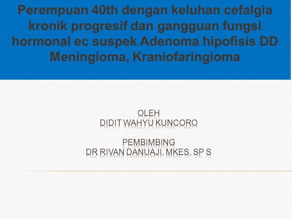 Perempuan 40th dengan keluhan cefalgia kronik progresif dan gangguan fungsi hormonal ec suspek Adenoma hipofisis DD Meningioma, Kraniofaringioma