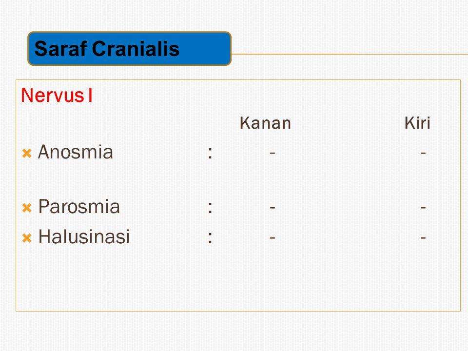 Nervus I Kanan Kiri  Anosmia: - -  Parosmia: - -  Halusinasi: - - Saraf Cranialis