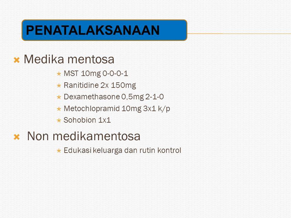  Medika mentosa  MST 10mg 0-0-0-1  Ranitidine 2x 150mg  Dexamethasone 0,5mg 2-1-0  Metochlopramid 10mg 3x1 k/p  Sohobion 1x1  Non medikamentosa