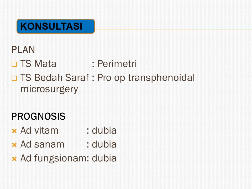 PLAN  TS Mata : Perimetri  TS Bedah Saraf : Pro op transphenoidal microsurgery PROGNOSIS  Ad vitam: dubia  Ad sanam: dubia  Ad fungsionam: dubia KONSULTASI