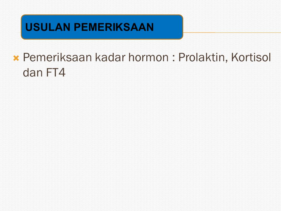  Pemeriksaan kadar hormon : Prolaktin, Kortisol dan FT4 USULAN PEMERIKSAAN