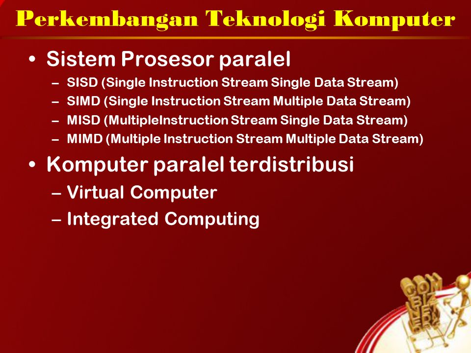 Perkembangan Teknologi Komputer Sistem Prosesor paralel –SISD (Single Instruction Stream Single Data Stream) –SIMD (Single Instruction Stream Multiple Data Stream) –MISD (MultipleInstruction Stream Single Data Stream) –MIMD (Multiple Instruction Stream Multiple Data Stream) Komputer paralel terdistribusi –Virtual Computer –Integrated Computing
