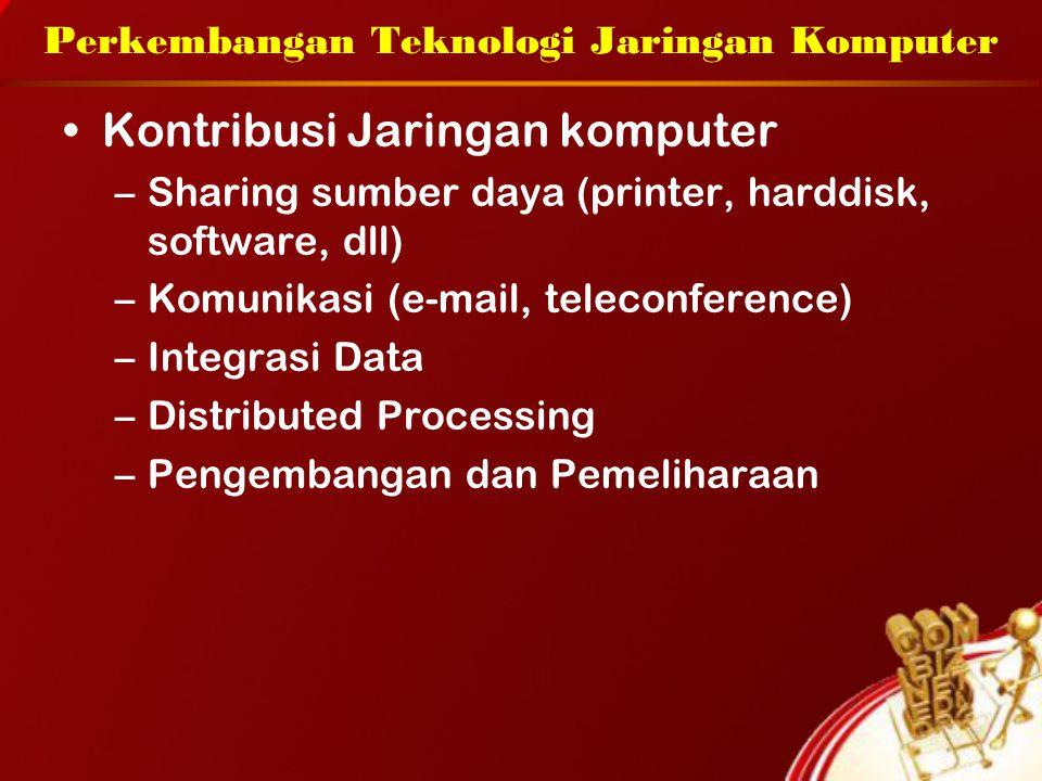 Perkembangan Teknologi Jaringan Komputer Kontribusi Jaringan komputer –Sharing sumber daya (printer, harddisk, software, dll) –Komunikasi (e-mail, teleconference) –Integrasi Data –Distributed Processing –Pengembangan dan Pemeliharaan
