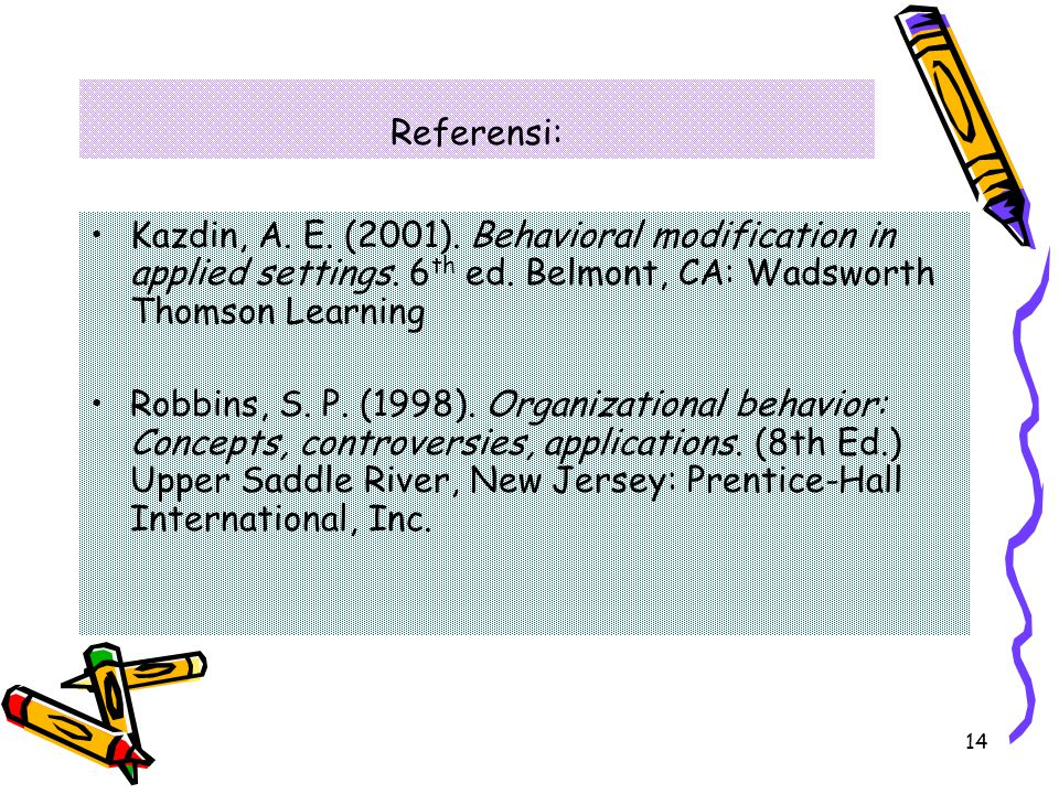 14 Referensi: Kazdin, A. E. (2001). Behavioral modification in applied settings. 6 th ed. Belmont, CA: Wadsworth Thomson Learning Robbins, S. P. (1998