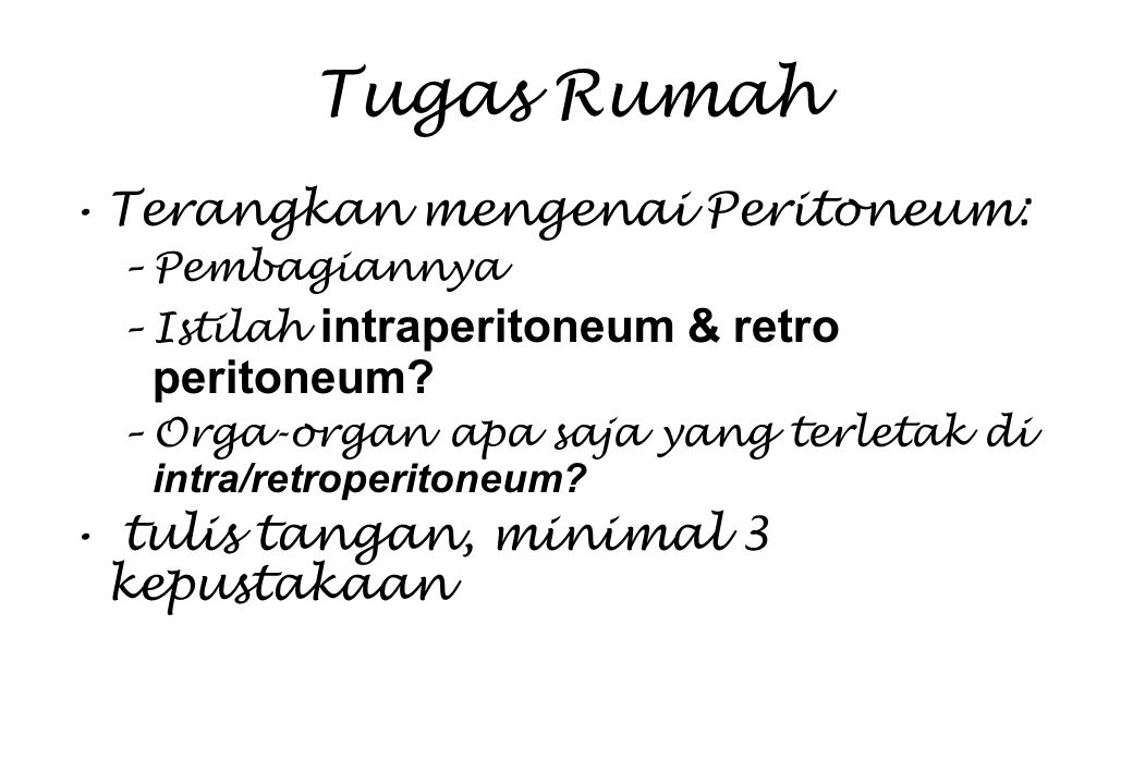Tugas Rumah Terangkan mengenai Peritoneum: –Pembagiannya –Istilah intraperitoneum & retro peritoneum? –Orga-organ apa saja yang terletak di intra/retr