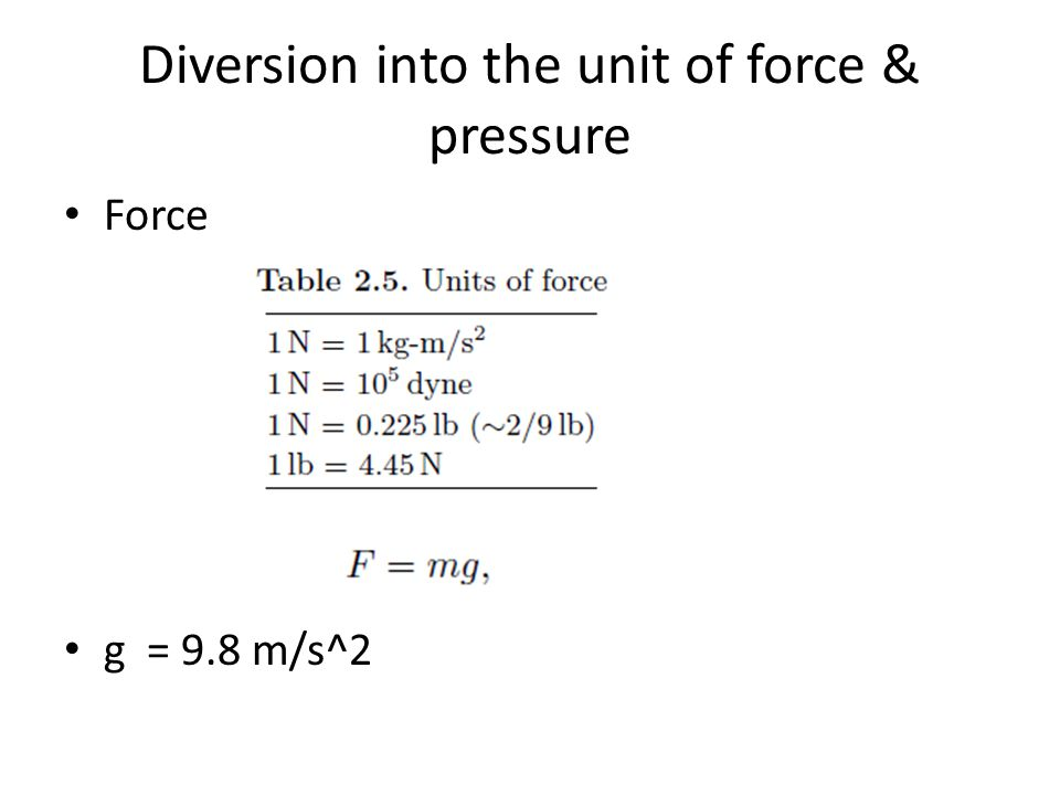 Diversion into the unit of force & pressure Force g = 9.8 m/s^2