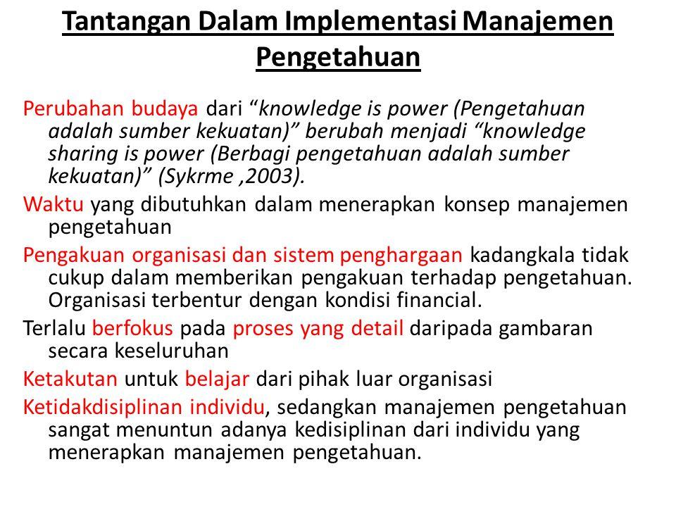 """Tantangan Dalam Implementasi Manajemen Pengetahuan Perubahan budaya dari """"knowledge is power (Pengetahuan adalah sumber kekuatan)"""" berubah menjadi """"kn"""