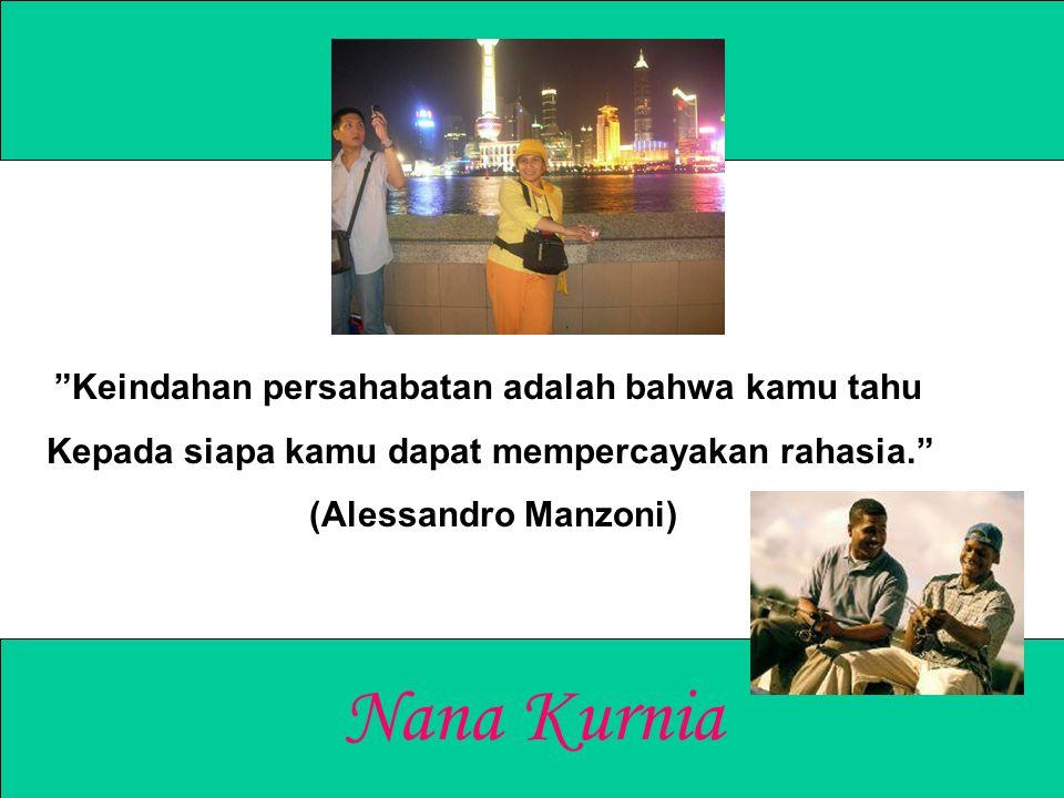 """Nana Kurnia """"Keindahan persahabatan adalah bahwa kamu tahu Kepada siapa kamu dapat mempercayakan rahasia."""" (Alessandro Manzoni)"""