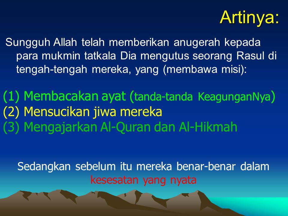 Artinya: Sungguh Allah telah memberikan anugerah kepada para mukmin tatkala Dia mengutus seorang Rasul di tengah-tengah mereka, yang (membawa misi): (1) Membacakan ayat ( tanda-tanda KeagunganNya ) (2) Mensucikan jiwa mereka (3) Mengajarkan Al-Quran dan Al-Hikmah Sedangkan sebelum itu mereka benar-benar dalam kesesatan yang nyata