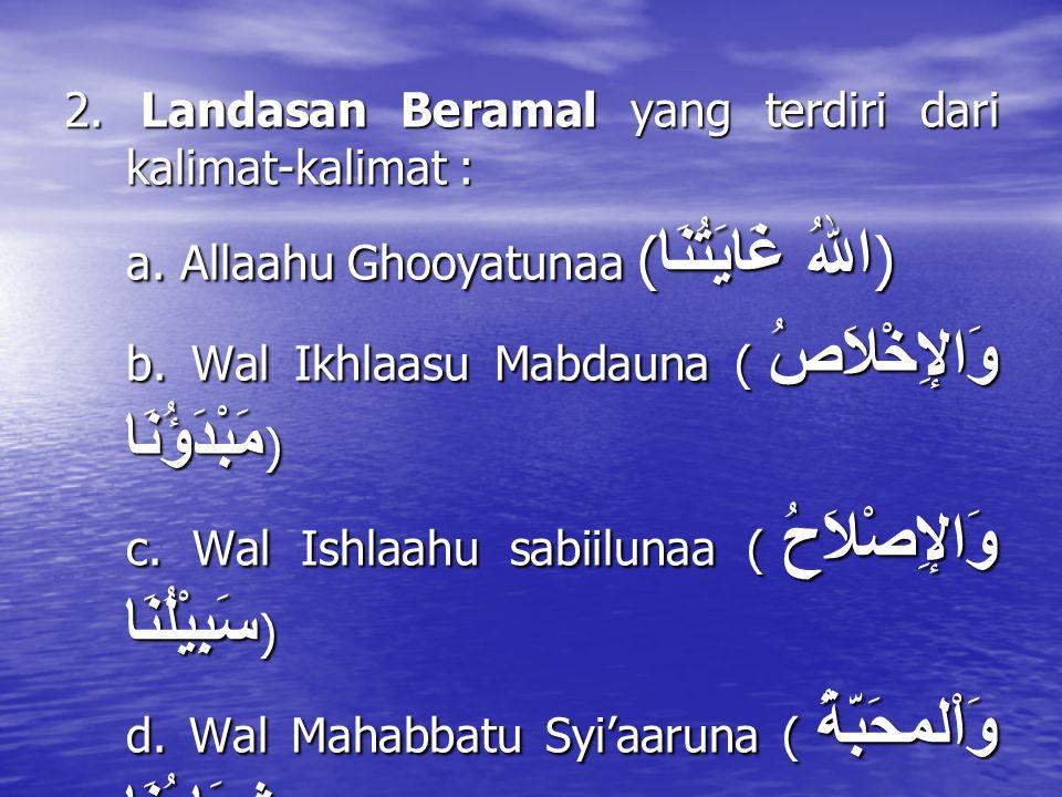 2. Landasan Beramal yang terdiri dari kalimat-kalimat : a. Allaahu Ghooyatunaa ( اللهُ غَايَتُنَا ) b. Wal Ikhlaasu Mabdauna ( وَالإِخْلاَصُ مَبْدَؤُن