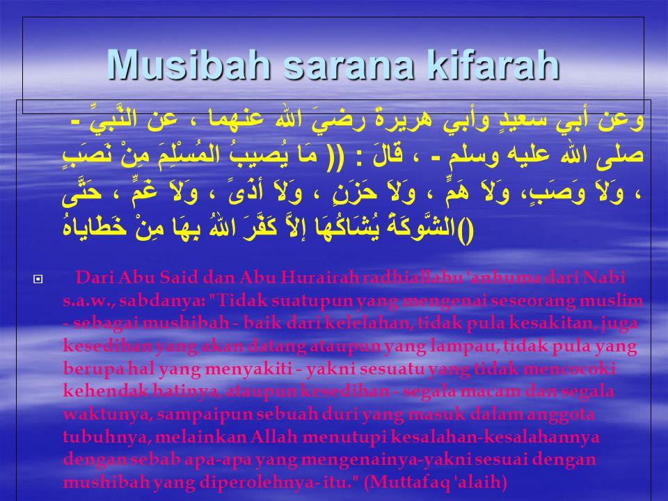 Musibah sarana kifarah وعن أبي سعيدٍ وأبي هريرةَ رضيَ الله عنهما ، عن النَّبيِّ - صلى الله عليه وسلم - ، قَالَ : (( مَا يُصيبُ المُسْلِمَ مِنْ نَصَبٍ