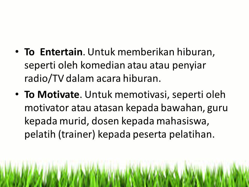 To Entertain. Untuk memberikan hiburan, seperti oleh komedian atau atau penyiar radio/TV dalam acara hiburan. To Motivate. Untuk memotivasi, seperti o