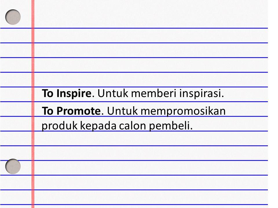 To Inspire. Untuk memberi inspirasi. To Promote. Untuk mempromosikan produk kepada calon pembeli.