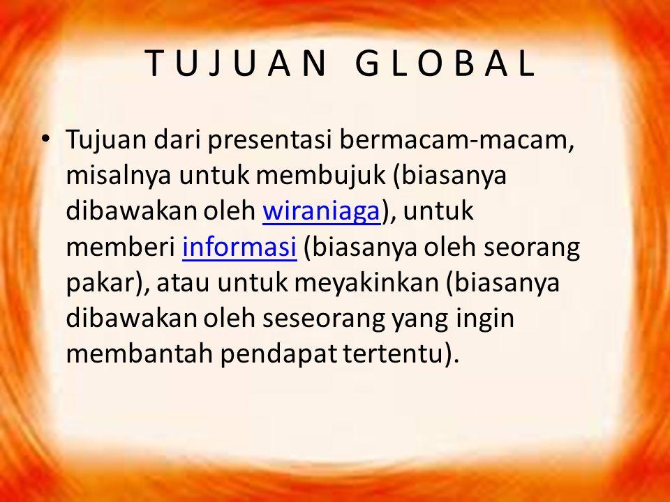 T U J U A N G L O B A L Tujuan dari presentasi bermacam-macam, misalnya untuk membujuk (biasanya dibawakan oleh wiraniaga), untuk memberi informasi (b