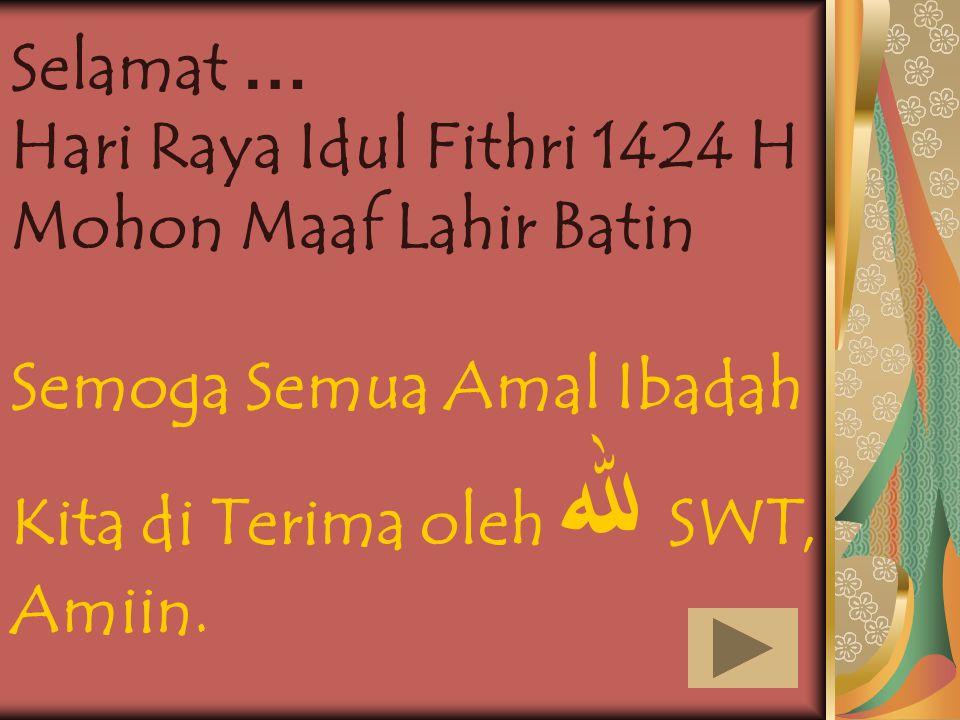 1 Selamat … Hari Raya Idul Fithri 1424 H Mohon Maaf Lahir Batin Semoga Semua Amal Ibadah Kita di Terima oleh ﷲ SWT, Amiin.
