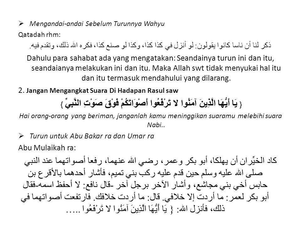 Hampir saja dua orang yang baik hancur, yaitu Abu Bakar dan Umar ra, mereka berdua meninggikan suaranya di hadapan Nabi Muhammad saw, ketika datang kafilah Bani Tamim, salah seorang diantara mereka berdua mengisyaratkan kepada Agra' bin Habis saudara Bani Mujasi', dan lainnya mengisyaratkan kepada seseorang yang namanya Nafi' ( aku tidak menghapal namanya), berkata Abu Bakar kepada Umar: Kamu tidak menginginkan kecuali hanya ingin berbeda denganku !, Umar ra: Aku tidak bermaksud menentangmu.