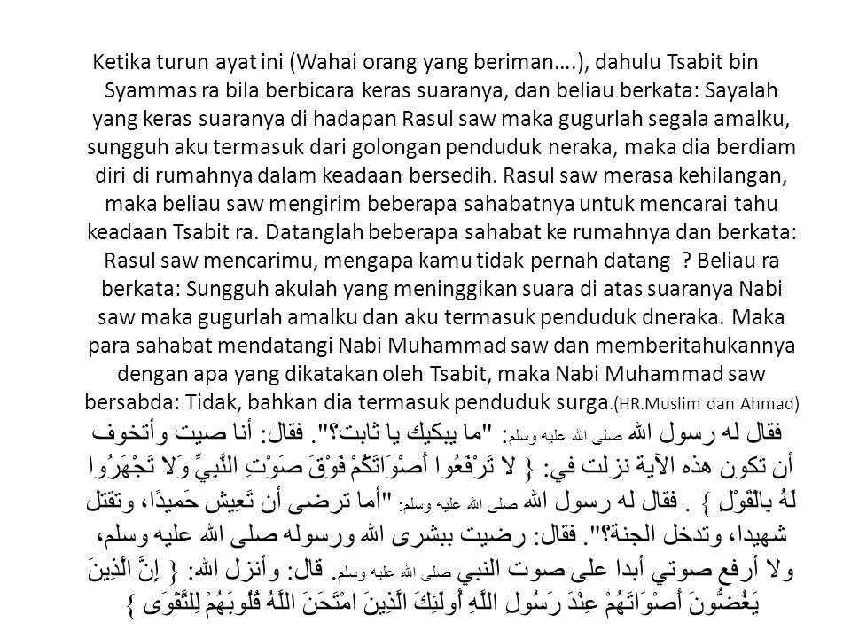 Ketika turun ayat ini (Wahai orang yang beriman….), dahulu Tsabit bin Syammas ra bila berbicara keras suaranya, dan beliau berkata: Sayalah yang keras