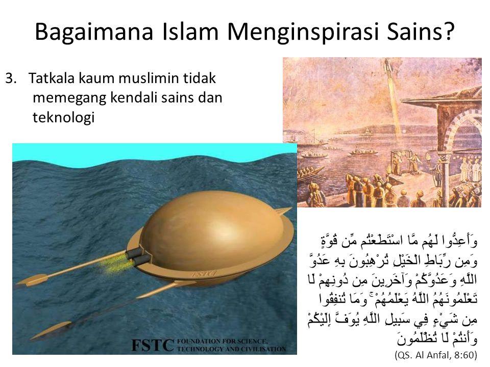 Bagaimana Islam Menginspirasi Sains? 3. Tatkala kaum muslimin tidak memegang kendali sains dan teknologi وَأَعِدُّوا لَهُم مَّا اسْتَطَعْتُم مِّن قُوّ