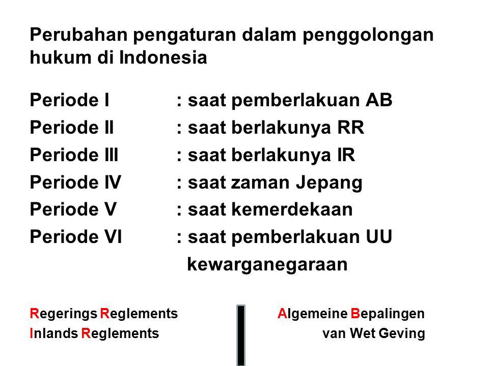Perubahan pengaturan dalam penggolongan hukum di Indonesia Periode I : saat pemberlakuan AB Periode II: saat berlakunya RR Periode III: saat berlakuny