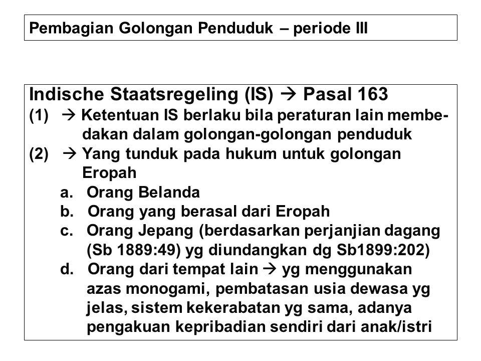 Pembagian Golongan Penduduk – periode III Indische Staatsregeling (IS)  Pasal 163 (1)  Ketentuan IS berlaku bila peraturan lain membe- dakan dalam g