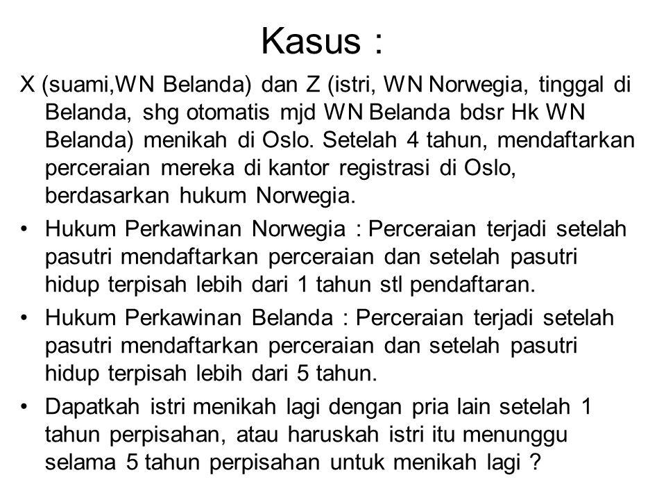 Kasus : X (suami,WN Belanda) dan Z (istri, WN Norwegia, tinggal di Belanda, shg otomatis mjd WN Belanda bdsr Hk WN Belanda) menikah di Oslo. Setelah 4