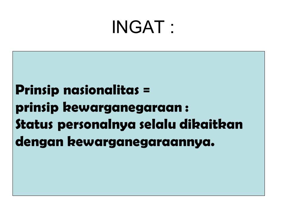 INGAT : Prinsip nasionalitas = prinsip kewarganegaraan : Status personalnya selalu dikaitkan dengan kewarganegaraannya.