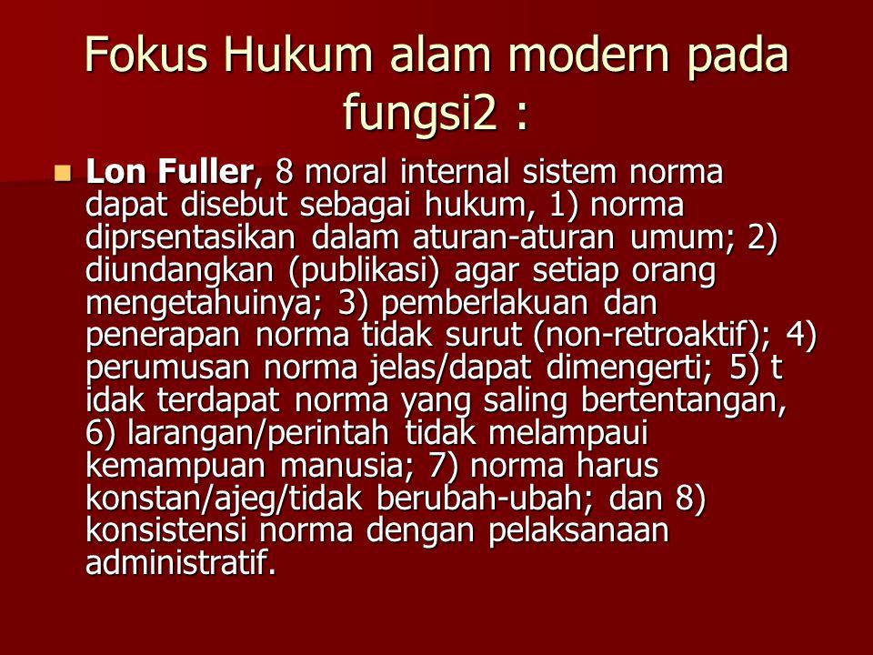 Fokus Hukum alam modern pada fungsi2 : Lon Fuller, 8 moral internal sistem norma dapat disebut sebagai hukum, 1) norma diprsentasikan dalam aturan-aturan umum; 2) diundangkan (publikasi) agar setiap orang mengetahuinya; 3) pemberlakuan dan penerapan norma tidak surut (non-retroaktif); 4) perumusan norma jelas/dapat dimengerti; 5) t idak terdapat norma yang saling bertentangan, 6) larangan/perintah tidak melampaui kemampuan manusia; 7) norma harus konstan/ajeg/tidak berubah-ubah; dan 8) konsistensi norma dengan pelaksanaan administratif.