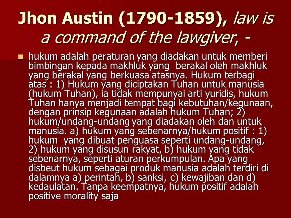 Jhon Austin (1790-1859), law is a command of the lawgiver, - hukum adalah peraturan yang diadakan untuk memberi bimbingan kepada makhluk yang berakal oleh makhluk yang berakal yang berkuasa atasnya.