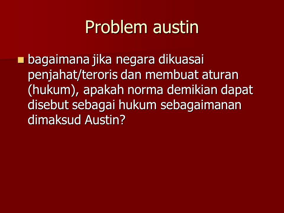 Problem austin bagaimana jika negara dikuasai penjahat/teroris dan membuat aturan (hukum), apakah norma demikian dapat disebut sebagai hukum sebagaimanan dimaksud Austin.