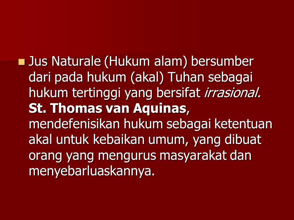 Jus Naturale (Hukum alam) bersumber dari pada hukum (akal) Tuhan sebagai hukum tertinggi yang bersifat irrasional.