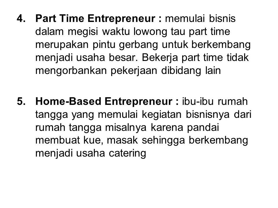4.Part Time Entrepreneur : memulai bisnis dalam megisi waktu lowong tau part time merupakan pintu gerbang untuk berkembang menjadi usaha besar. Bekerj