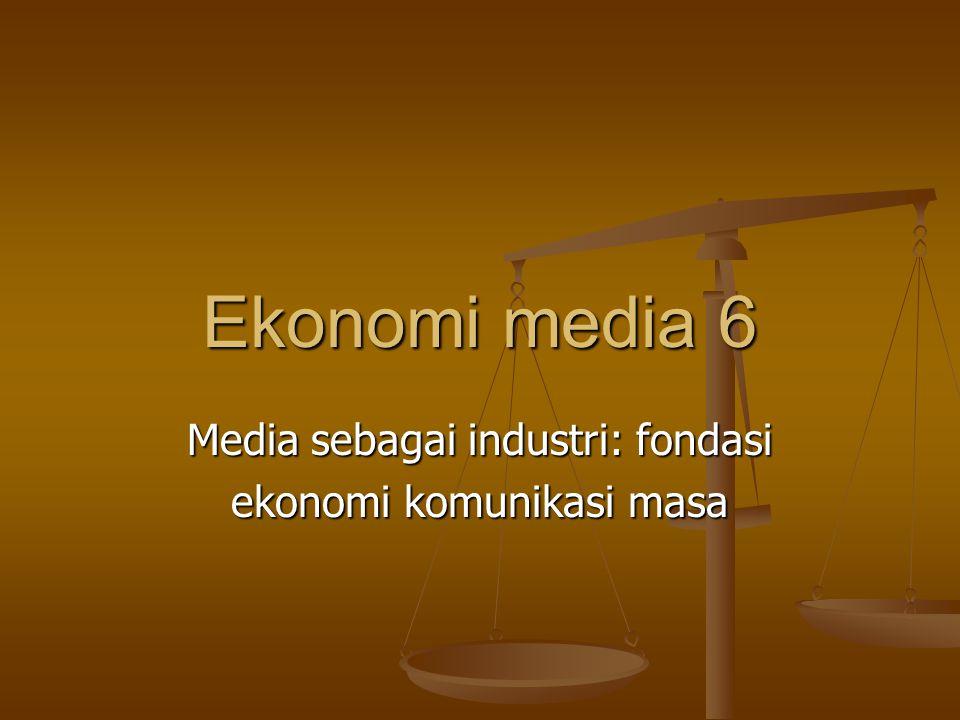 Ekonomi media 6 Media sebagai industri: fondasi ekonomi komunikasi masa