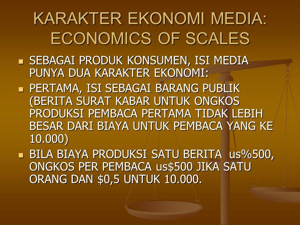 KARAKTER EKONOMI MEDIA: ECONOMICS OF SCALES SEBAGAI PRODUK KONSUMEN, ISI MEDIA PUNYA DUA KARAKTER EKONOMI: SEBAGAI PRODUK KONSUMEN, ISI MEDIA PUNYA DUA KARAKTER EKONOMI: PERTAMA, ISI SEBAGAI BARANG PUBLIK (BERITA SURAT KABAR UNTUK ONGKOS PRODUKSI PEMBACA PERTAMA TIDAK LEBIH BESAR DARI BIAYA UNTUK PEMBACA YANG KE 10.000) PERTAMA, ISI SEBAGAI BARANG PUBLIK (BERITA SURAT KABAR UNTUK ONGKOS PRODUKSI PEMBACA PERTAMA TIDAK LEBIH BESAR DARI BIAYA UNTUK PEMBACA YANG KE 10.000) BILA BIAYA PRODUKSI SATU BERITA us%500, ONGKOS PER PEMBACA us$500 JIKA SATU ORANG DAN $0,5 UNTUK 10.000.