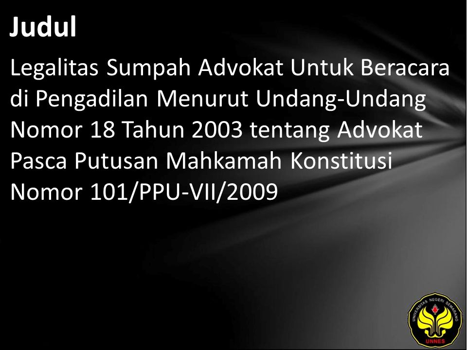 Judul Legalitas Sumpah Advokat Untuk Beracara di Pengadilan Menurut Undang-Undang Nomor 18 Tahun 2003 tentang Advokat Pasca Putusan Mahkamah Konstitusi Nomor 101/PPU-VII/2009