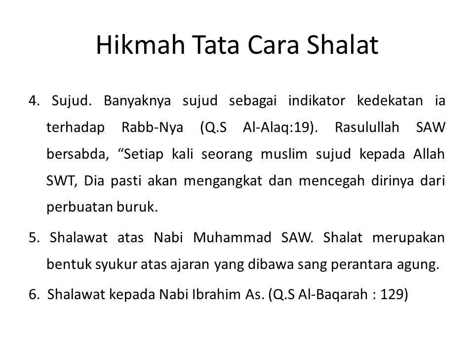 "Hikmah Tata Cara Shalat 4. Sujud. Banyaknya sujud sebagai indikator kedekatan ia terhadap Rabb-Nya (Q.S Al-Alaq:19). Rasulullah SAW bersabda, ""Setiap"