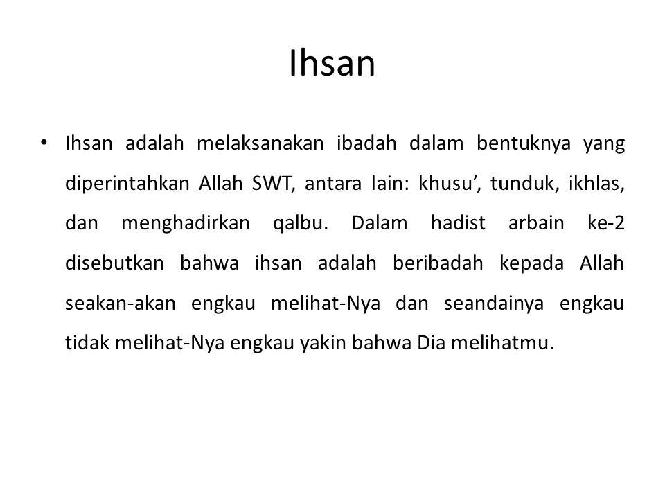 Ihsan Ihsan adalah melaksanakan ibadah dalam bentuknya yang diperintahkan Allah SWT, antara lain: khusu', tunduk, ikhlas, dan menghadirkan qalbu. Dala