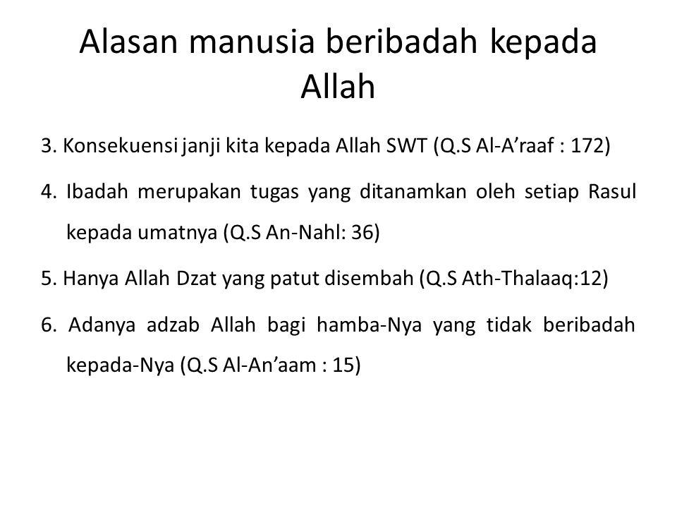 Alasan manusia beribadah kepada Allah 3. Konsekuensi janji kita kepada Allah SWT (Q.S Al-A'raaf : 172) 4. Ibadah merupakan tugas yang ditanamkan oleh