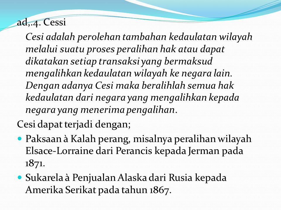 ad,.4. Cessi Cesi adalah perolehan tambahan kedaulatan wilayah melalui suatu proses peralihan hak atau dapat dikatakan setiap transaksi yang bermaksud